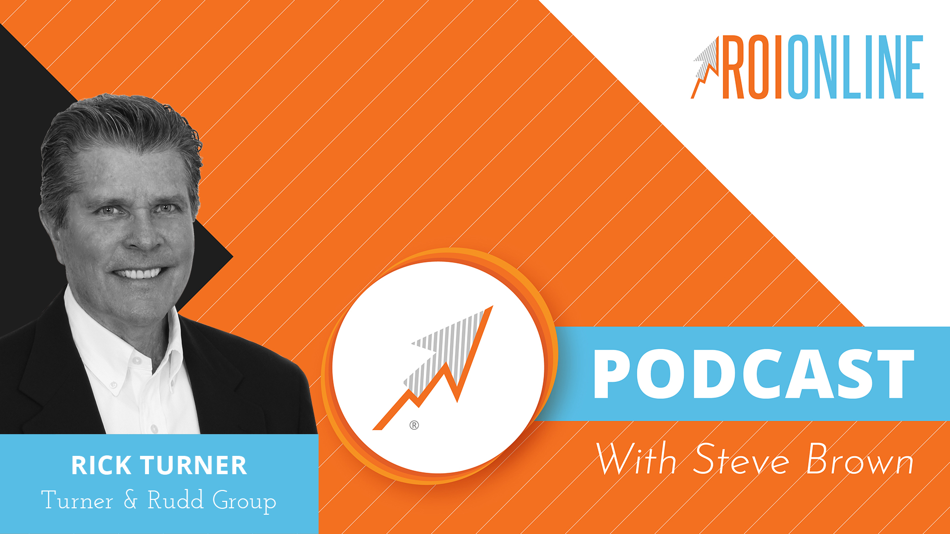 The ROI Online Podcast With Steve Brown - Rick Turner - Turner & Rudd Group